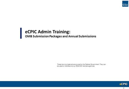 0 eCPIC Admin Training: OMB Submission Packages and Annual Submissions These training materials are owned by the Federal Government. They can be used or.