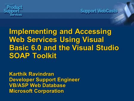 Implementing and Accessing Web Services Using Visual Basic 6.0 and the Visual Studio SOAP Toolkit Karthik Ravindran Developer Support Engineer VB/ASP Web.