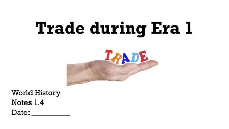 Trade during Era 1 World History Notes 1.4 Date: __________.
