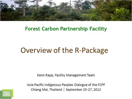 Forest Carbon Partnership Facility Overview of the R-Package Kenn Rapp, Facility Management Team Asia-Pacific Indigenous Peoples Dialogue of the FCPF Chiang.