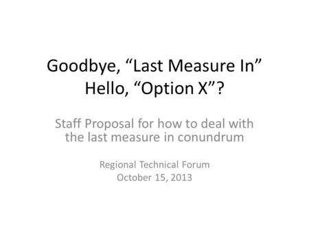 "Goodbye, ""Last Measure In"" Hello, ""Option X""? Staff Proposal for how to deal with the last measure in conundrum Regional Technical Forum October 15, 2013."