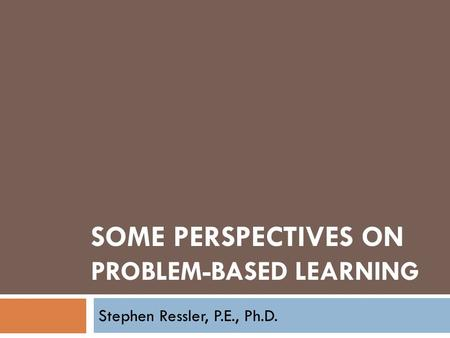 SOME PERSPECTIVES ON PROBLEM-BASED LEARNING Stephen Ressler, P.E., Ph.D.