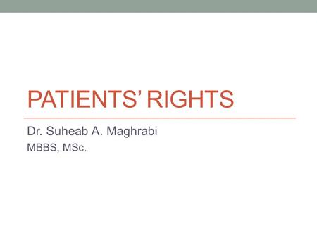 PATIENTS' RIGHTS Dr. Suheab A. Maghrabi MBBS, MSc.