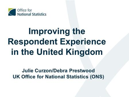 Improving the Respondent Experience in the United Kingdom Julie Curzon/Debra Prestwood UK Office for National Statistics (ONS)
