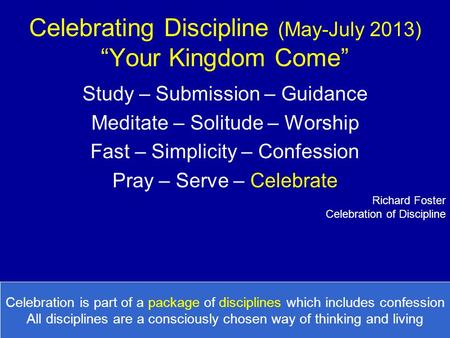 "Celebrating Discipline (May-July 2013) ""Your Kingdom Come"" Study – Submission – Guidance Meditate – Solitude – Worship Fast – Simplicity – Confession Pray."