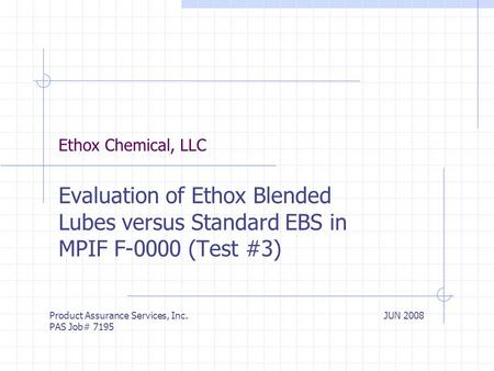Ethox Chemical, LLC Evaluation of Ethox Blended Lubes versus Standard EBS in MPIF F-0000 (Test #3) Product Assurance Services, Inc. PAS Job# 7195 JUN 2008.
