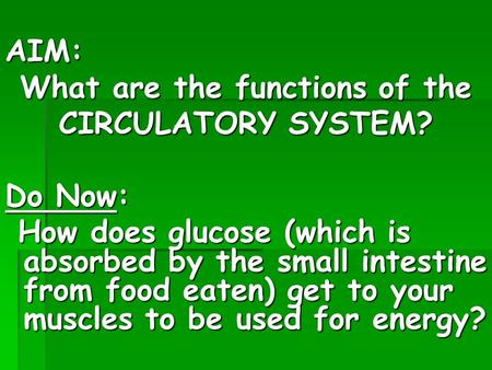 AIM: What are the functions of the CIRCULATORY SYSTEM? Do Now: How does glucose (which is absorbed by the small intestine from food eaten) get to your.