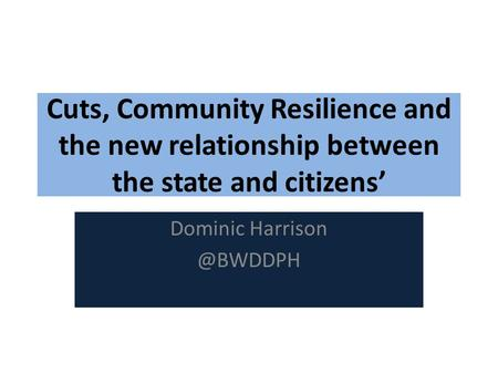 Cuts, Community Resilience and the new relationship between the state and citizens' Dominic