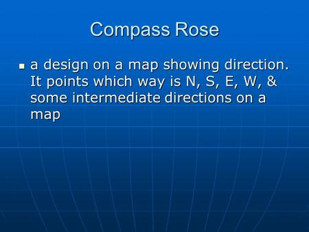 Compass Rose a design on a map showing direction. It points which way is N, S, E, W, & some intermediate directions on a map a design on a map showing.