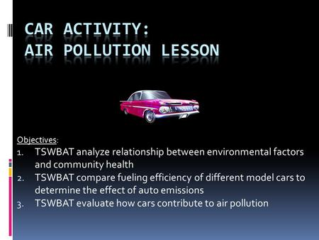 Objectives: 1. TSWBAT analyze relationship between environmental factors and community health 2. TSWBAT compare fueling efficiency of different model cars.