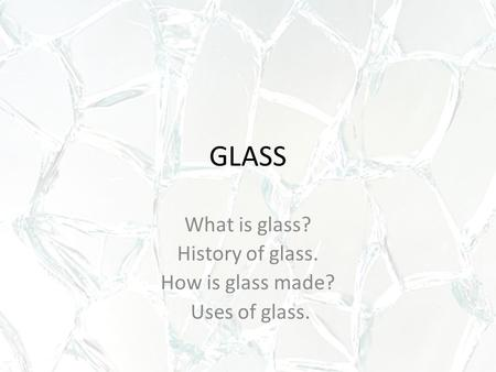 GLASS What is glass? History of glass. How is glass made? Uses of glass.