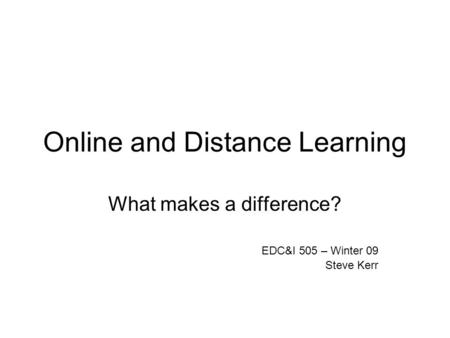Online and Distance Learning What makes a difference? EDC&I 505 – Winter 09 Steve Kerr.