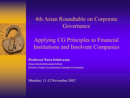 4th Asian Roundtable on Corporate Governance Applying CG Principles to Financial Institutions and Insolvent Companies Professor Nara Srinivasan Dean, Murdoch.