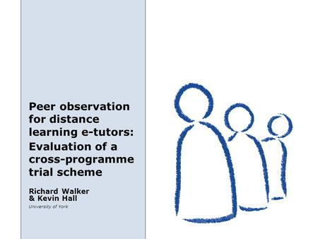 Peer observation for distance learning e-tutors: University of York Richard Walker & Kevin Hall Evaluation of a cross-programme trial scheme.