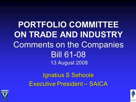 PORTFOLIO COMMITTEE ON TRADE AND INDUSTRY Comments on the Companies Bill 61-08 13 August 2008 Ignatius S Sehoole Executive President – SAICA.