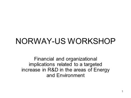 1 NORWAY-US WORKSHOP Financial and organizational implications related to a targeted increase in R&D in the areas of Energy and Environment.