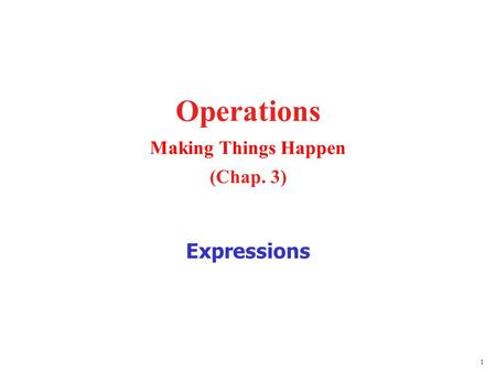 1 Operations Making Things Happen (Chap. 3) Expressions.