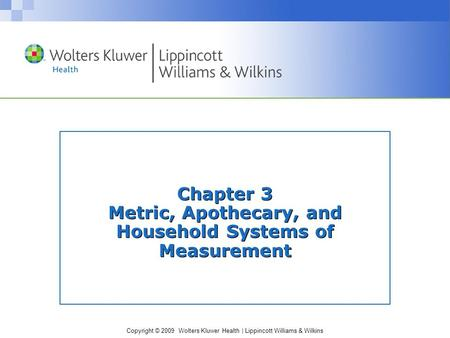Copyright © 2009 Wolters Kluwer Health | Lippincott Williams & Wilkins Chapter 3 Metric, Apothecary, and Household Systems of Measurement.
