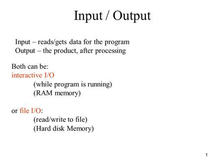 1 Input / Output Input – reads/gets data for the program Output – the product, after processing Both can be: interactive I/O (while program is running)