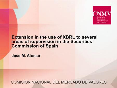 COMISION NACIONAL DEL MERCADO DE VALORES Extension in the use of XBRL to several areas of supervision in the Securities Commission of Spain Jose M. Alonso.