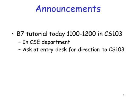 1 Announcements B7 tutorial today 1100-1200 in CS103 –In CSE department –Ask at entry desk for direction to CS103.