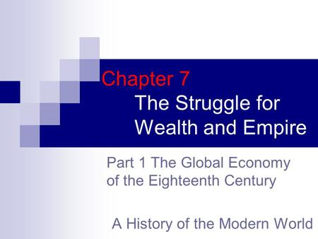 Chapter 7 The Struggle for Wealth and Empire A History of the Modern World Part 1 The Global Economy of the Eighteenth Century.