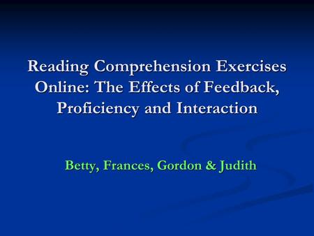 Reading Comprehension Exercises Online: The Effects of Feedback, Proficiency and Interaction Betty, Frances, Gordon & Judith.