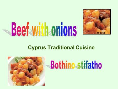 Cyprus Traditional Cuisine. 1,5 Kg beef 1,5 Kg small onions 3-4 tomatoes 1 cup cooking oil ¼ cup wine vinegar 2 gloves garlic 2 bay leaves 4 cloves 1.