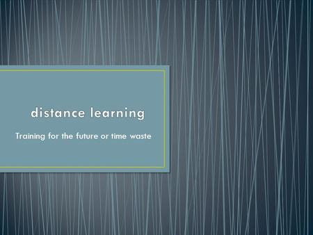 Training for the future or time waste. Distance learning was wide adopted in Europe, America and some countries of Asia.