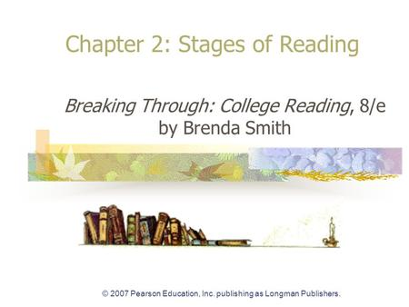 © 2007 Pearson Education, Inc. publishing as Longman Publishers. Breaking Through: College Reading, 8/e by Brenda Smith Chapter 2: Stages of Reading.