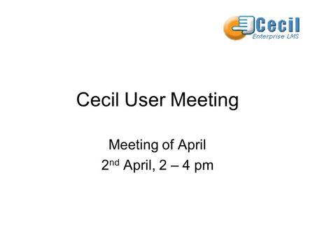 Cecil User Meeting Meeting of April 2 nd April, 2 – 4 pm.