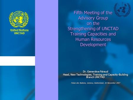 United Nations UNCTAD Fifth Meeting of the Advisory Group on the Strengthening of UNCTAD Training Capacities and Human Resources Development Dr. Geneviève.
