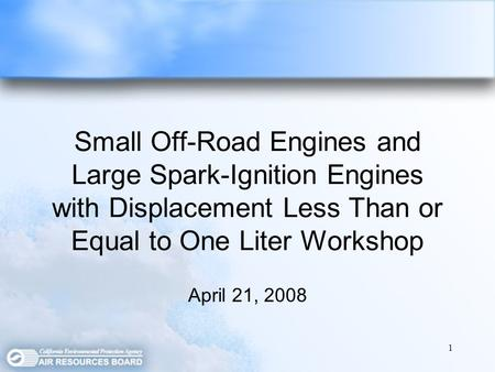 1 Small Off-Road Engines and Large Spark-Ignition Engines with Displacement Less Than or Equal to One Liter Workshop April 21, 2008.
