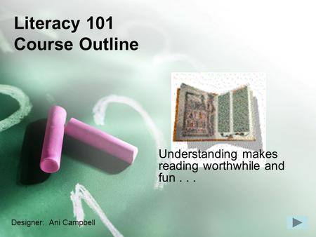 Literacy 101 Course Outline Understanding makes reading worthwhile and fun... Designer: Ani Campbell.