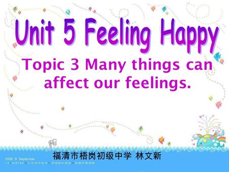 Topic 3 Many things can affect our feelings. 福清市梧岗初级中学 林文新.