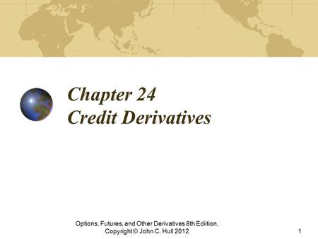 Chapter 24 Credit Derivatives Options, Futures, and Other Derivatives 8th Ediition, Copyright © John C. Hull 20121.