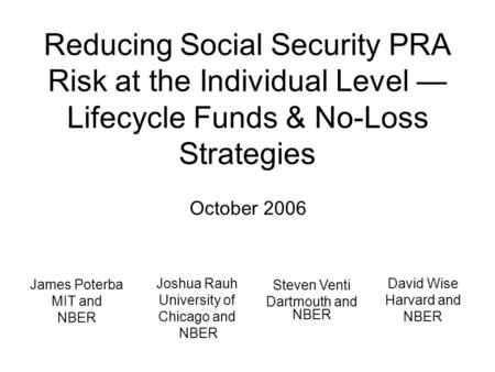 Reducing Social Security PRA Risk at the Individual Level — Lifecycle Funds & No-Loss Strategies October 2006 David Wise Harvard and NBER Steven Venti.