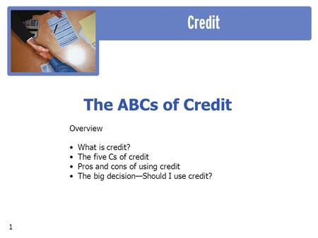 The ABCs of Credit Overview What is credit? The five Cs of credit Pros and cons of using credit The big decision—Should I use credit? 1.