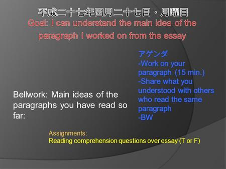 Bellwork: Main ideas of the paragraphs you have read so far: Assignments: Reading comprehension questions over essay (T or F)