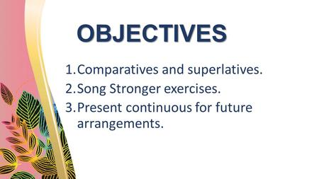 OBJECTIVES 1.Comparatives and superlatives. 2.Song Stronger exercises. 3.Present continuous for future arrangements.
