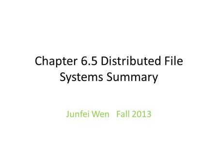 Chapter 6.5 Distributed File Systems Summary Junfei Wen Fall 2013.