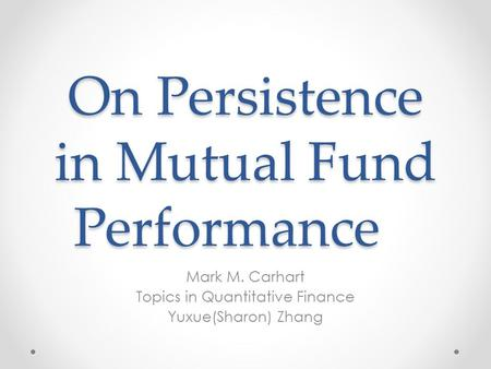 On Persistence in Mutual Fund Performance Mark M. Carhart Topics in Quantitative Finance Yuxue(Sharon) Zhang.