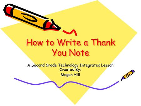 How to Write a Thank You Note A Second Grade Technology Integrated Lesson Created By: Megan Hill.