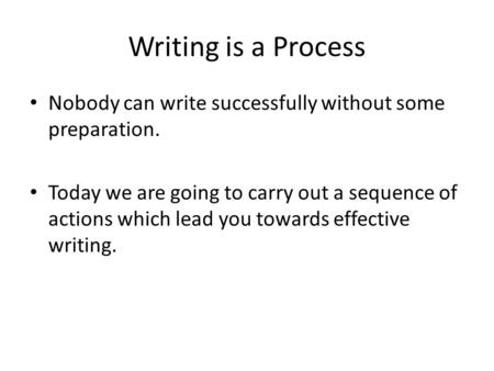 Writing is a Process Nobody can write successfully without some preparation. Today we are going to carry out a sequence of actions which lead you towards.