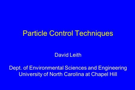 Particle Control Techniques David Leith Dept. of Environmental Sciences and Engineering University of North Carolina at Chapel Hill.