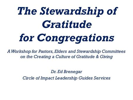 The Stewardship of Gratitude for Congregations A Workshop for Pastors, Elders and Stewardship Committees on the Creating a Culture of Gratitude & Giving.