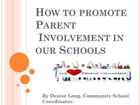 H OW TO PROMOTE P ARENT I NVOLVEMENT IN OUR S CHOOLS By Denise Long, Community School Coordinator.
