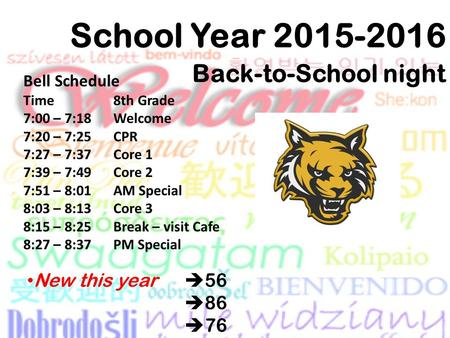 School Year 2015-2016 Back-to-School night New this year  56  86  76 Bell Schedule Time 8th Grade 7:00 – 7:18 Welcome 7:20 – 7:25 CPR 7:27 – 7:37 Core.
