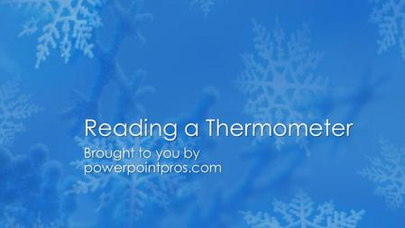 Brought to you by powerpointpros.com Reading a Thermometer.