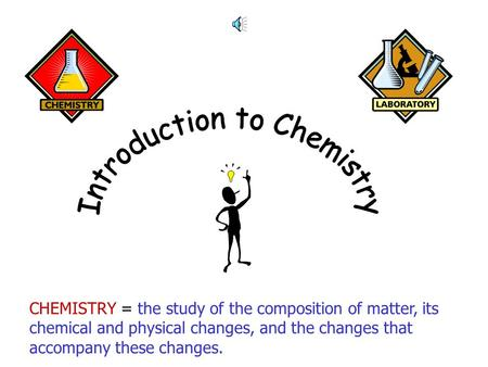 CHEMISTRY = the study of the composition of matter, its chemical and physical changes, and the changes that accompany these changes.